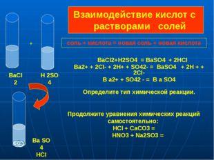 Взаимодействие кислот с растворами солей BaCI2+H2SO4 = BaSO4 + 2HCI Ba2+ + 2