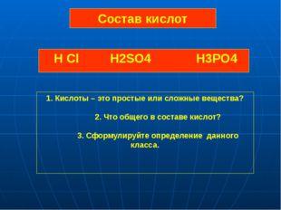 Состав кислот H Cl H2SO4 H3PO4 1. Кислоты – это простые или сложные вещества?