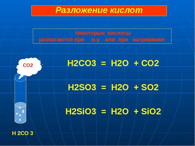 H2CO3 = H2O + CO2 H2SO3 = H2O + SO2 H2SiO3 = H2O + SiO2 CO2 H 2CO 3 Разложен...