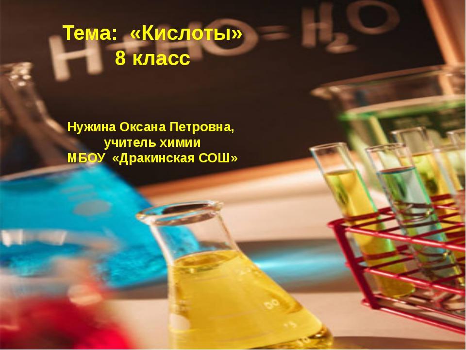 Тема: «Кислоты» 8 класс Нужина Оксана Петровна, учитель химии МБОУ «Дракинска...