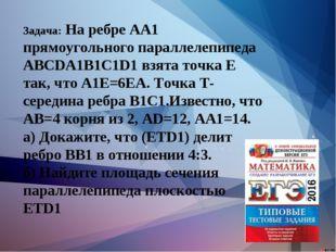 Задача: На ребре АА1 прямоугольного параллелепипеда АВСDA1B1C1D1 взята точка