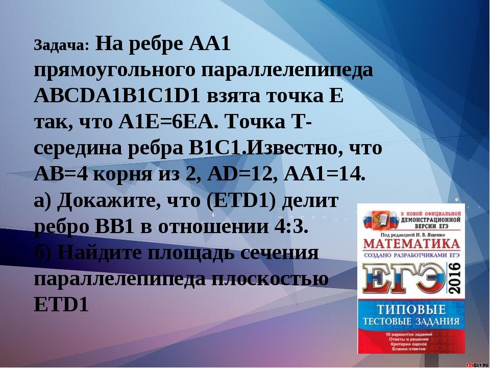 Задача: На ребре АА1 прямоугольного параллелепипеда АВСDA1B1C1D1 взята точка...