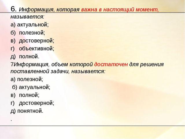 6. Информация, которая важна в настоящий момент, называется: а) актуальной; б...