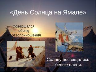 «День Солнца на Ямале» Солнцу посвящались белые олени. Совершался обряд жертв