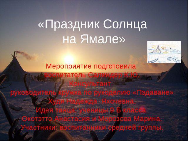 «Праздник Солнца на Ямале» Мероприятие подготовила воспитатель Салиндер К.Ю....