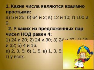 1. Какие числа являются взаимно простыми: а) 5 и 25; б) 64 и 2; в) 12 и 10; г