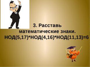 3. Расставь математические знаки. НОД(5,17)*НОД(4,16)*НОД(11,13)=6