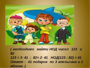 ( необходимо найти НОД чисел 123 и 82 123 = 3· 41 ; 82= 2· 41 НОД(123 ; 82) =