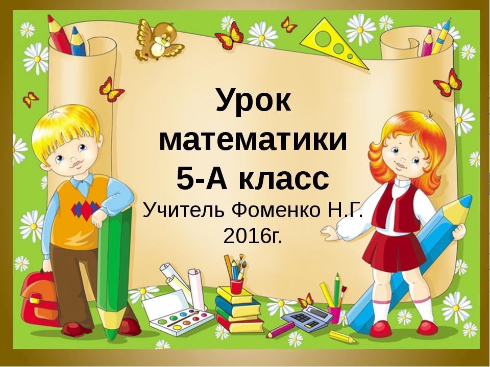 Урок математики 5-А класс Учитель Фоменко Н.Г. 2016г.