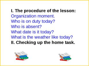 І. The procedure of the lesson: Organization moment. Who is on duty today? Wh