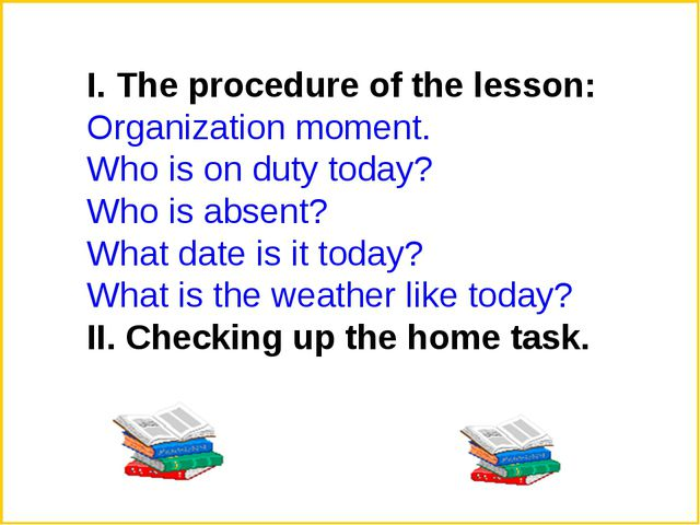 І. The procedure of the lesson: Organization moment. Who is on duty today? Wh...