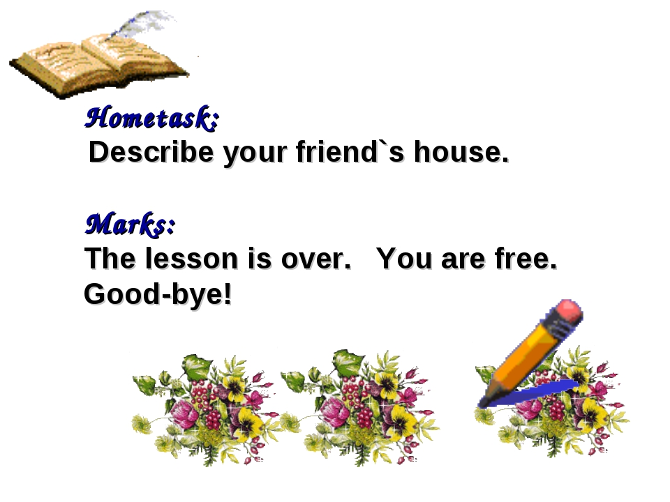 Hometask: Describe your friend`s house. Marks: The lesson is over. You are fr...
