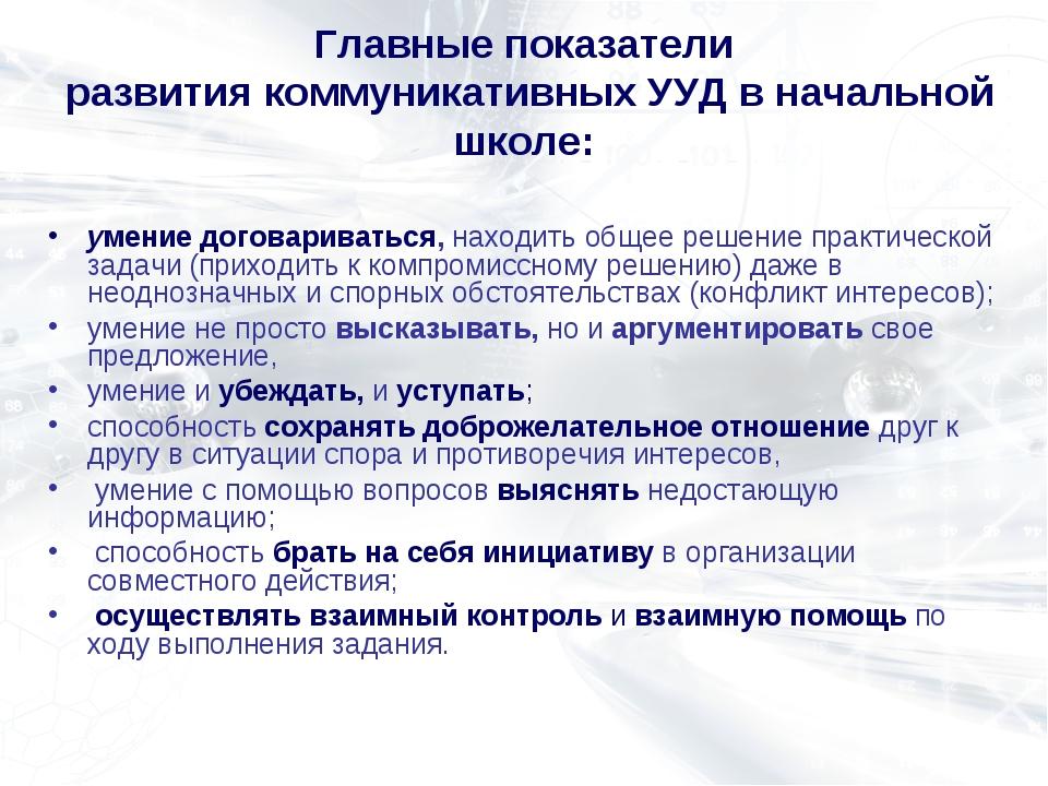 Главные показатели развития коммуникативных УУД в начальной школе: умение дог...