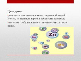 Цель урока: рассмотреть основные классы соединений живой клетки, их функции и