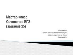 Мастер-класс Сочинение ЕГЭ (задание 25) Подготовила Учитель русского языка и
