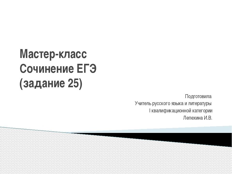 Мастер-класс Сочинение ЕГЭ (задание 25) Подготовила Учитель русского языка и...