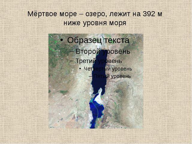 Мёртвое море – озеро, лежит на 392 м ниже уровня моря