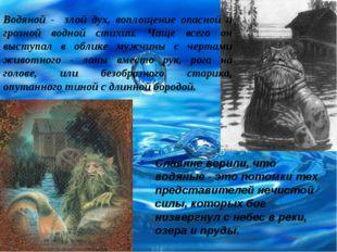 Водяной - злой дух, воплощение опасной и грозной водной стихии. Чаще всего он