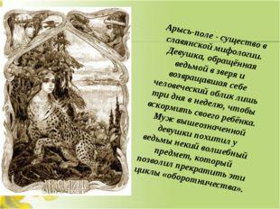 Арысь-поле - существо в славянской мифологии. Девушка, обращённая ведьмой в з