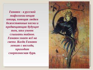 Гамаюн - в русской мифологии вещая птица, поющая людям божественные песни и п