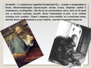 Домовой - у славянских народов домашний дух, хозяин и покровитель дома, обесп