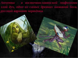 Анчутка - в восточнославянской мифологии злой дух, одно из самых древних назв