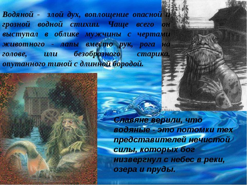 Водяной - злой дух, воплощение опасной и грозной водной стихии. Чаще всего он...