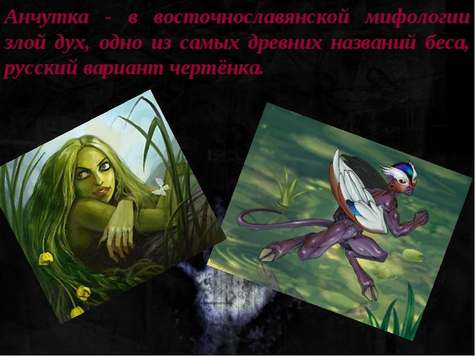 Анчутка - в восточнославянской мифологии злой дух, одно из самых древних назв...