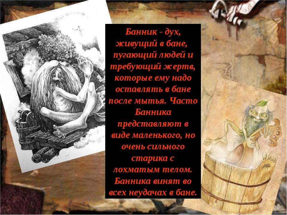 Банник - дух, живущий в бане, пугающий людей и требующий жертв, которые ему н...