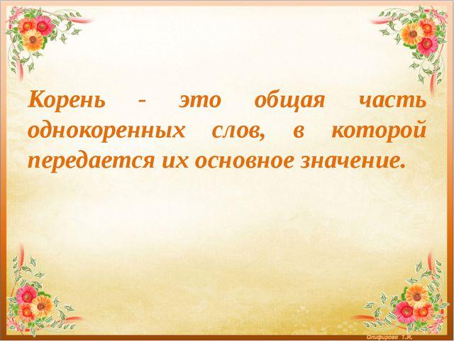 Корень - это общая часть однокоренных слов, в которой передается их основное...