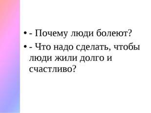 - Почему люди болеют? - Что надо сделать, чтобы люди жили долго и счастливо?