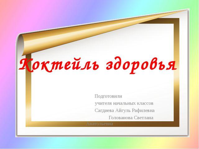 Коктейль здоровья Подготовили учителя начальных классов Сагдиева Айгуль Рафил...