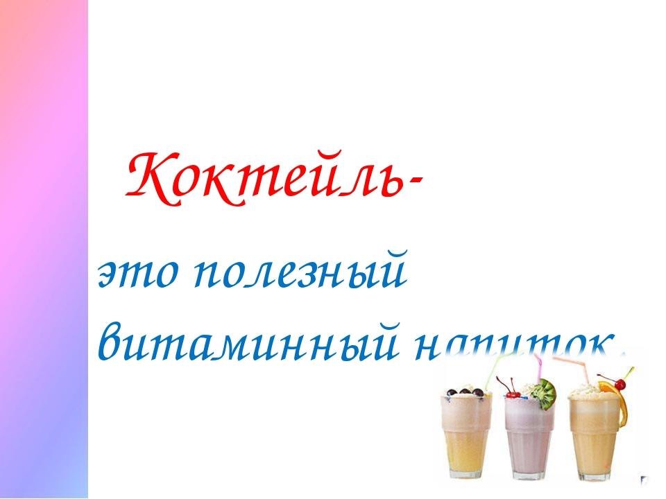 Коктейль- это полезный витаминный напиток.