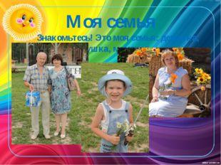 Моя семья Знакомьтесь! Это моя семья: дедушка, бабушка, мама и я.