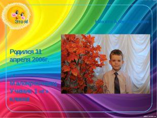 Это я! Никита Александрович Родился 11 апреля 2006г. г. Малоярославец Ученик