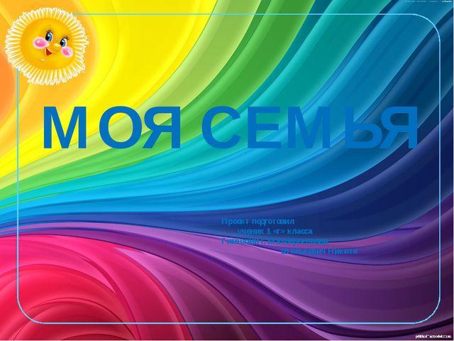 МОЯ СЕМЬЯ Проект подготовил ученик 1 «г» класса Гимназии г. Малоярославца Шал...
