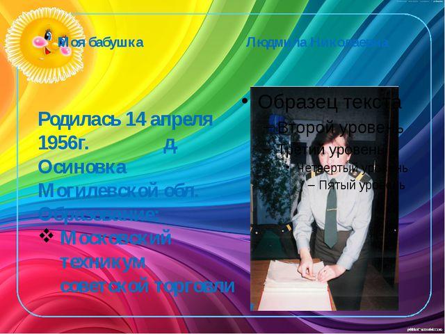 Моя бабушка Людмила Николаевна Родилась 14 апреля 1956г. д. Осиновка Могилевс...