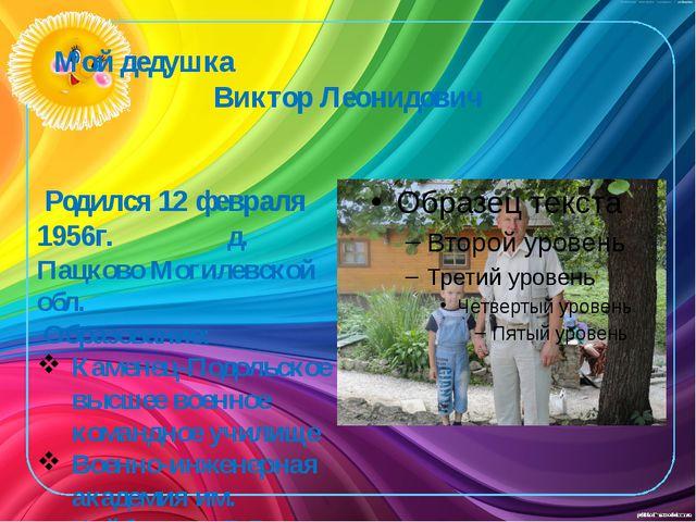 Мой дедушка Виктор Леонидович Родился 12 февраля 1956г.  д. Пацково Могилевс...
