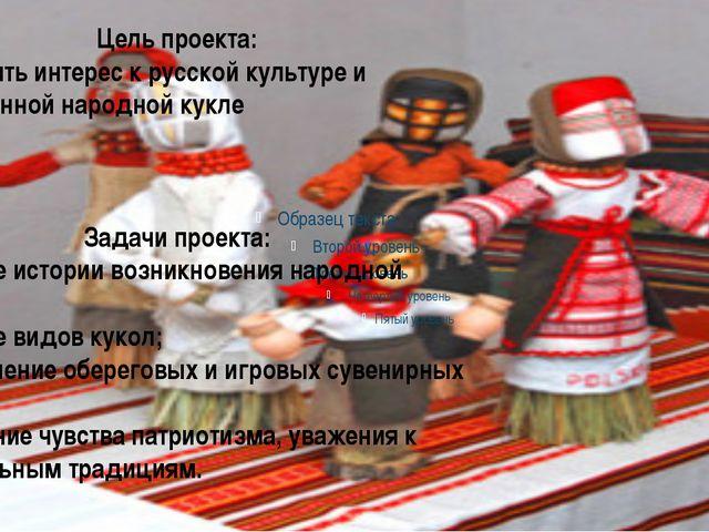 Цель проекта: - Пробудить интерес к русской культуре и традиционной народной...