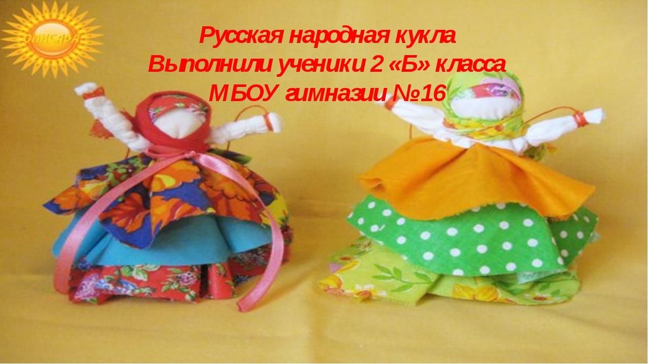 Русская народная кукла Выполнили ученики 2 «Б» класса МБОУ гимназии № 16