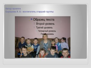 Автор проекта Барашева И. А.- воспитатель старшей группы