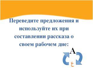 Переведите предложения и используйте их при составлении рассказа о своем рабо