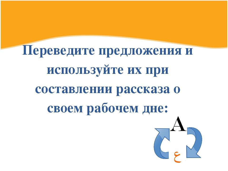 Переведите предложения и используйте их при составлении рассказа о своем рабо...