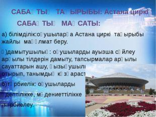 САБАҚТЫҢ ТАҚЫРЫБЫ: Астана циркі САБАҚТЫҢ МАҚСАТЫ: а) білімділік:оқушыларға А