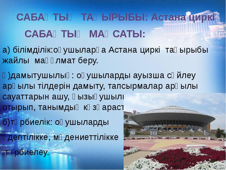 САБАҚТЫҢ ТАҚЫРЫБЫ: Астана циркі САБАҚТЫҢ МАҚСАТЫ: а) білімділік:оқушыларға А...