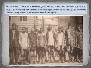 По переписи 1725 года в Омской крепости числилось 992 человека «мужского пола