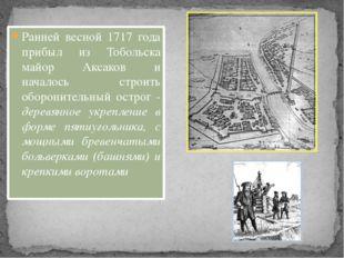 Ранней весной 1717 года прибыл из Тобольска майор Аксаков и началось строить