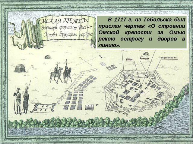 В 1717 г. из Тобольска был прислан чертеж «О строении Омской крепости за Омью...