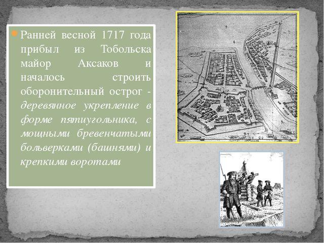 Ранней весной 1717 года прибыл из Тобольска майор Аксаков и началось строить...