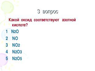 3 вопрос Какой оксид соответствуют азотной кислоте? 1 N2O 2 NO 3 NO2 4 N2O3 5
